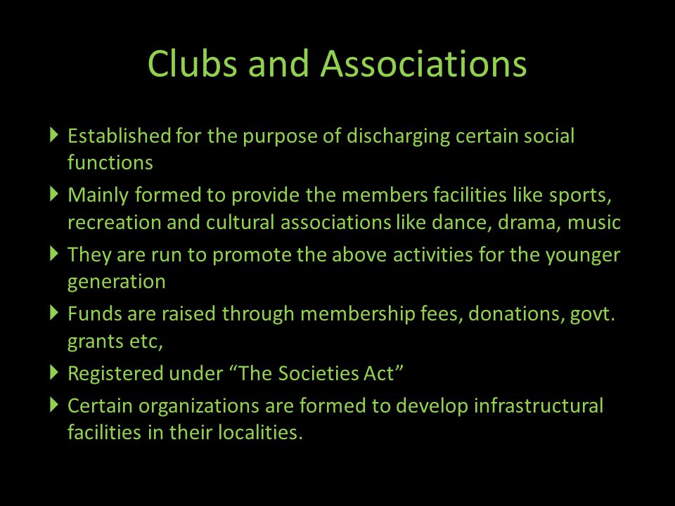 Clubs and Associations  Established for the purpose of discharging certain social functions  Mainly formed to provide the members facilities like sports, recreation and cultural associations like dance, drama, music  They are run to promote the above activities for the younger generation  Funds are raised through membership fees, donations, govt.