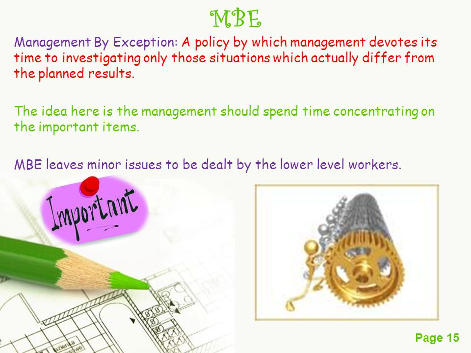 Page 15 MBE Management By Exception: A policy by which management devotes its time to investigating only those situations which actually differ from the planned results.
