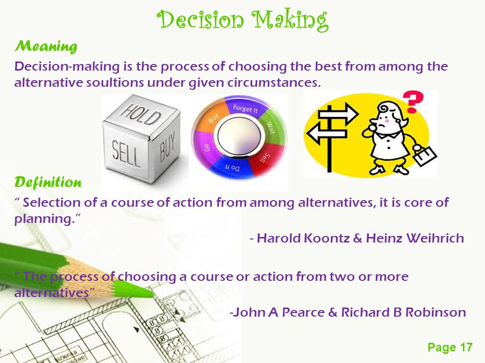 Page 17 Decision Making Meaning Decision-making is the process of choosing the best from among the alternative soultions under given circumstances.