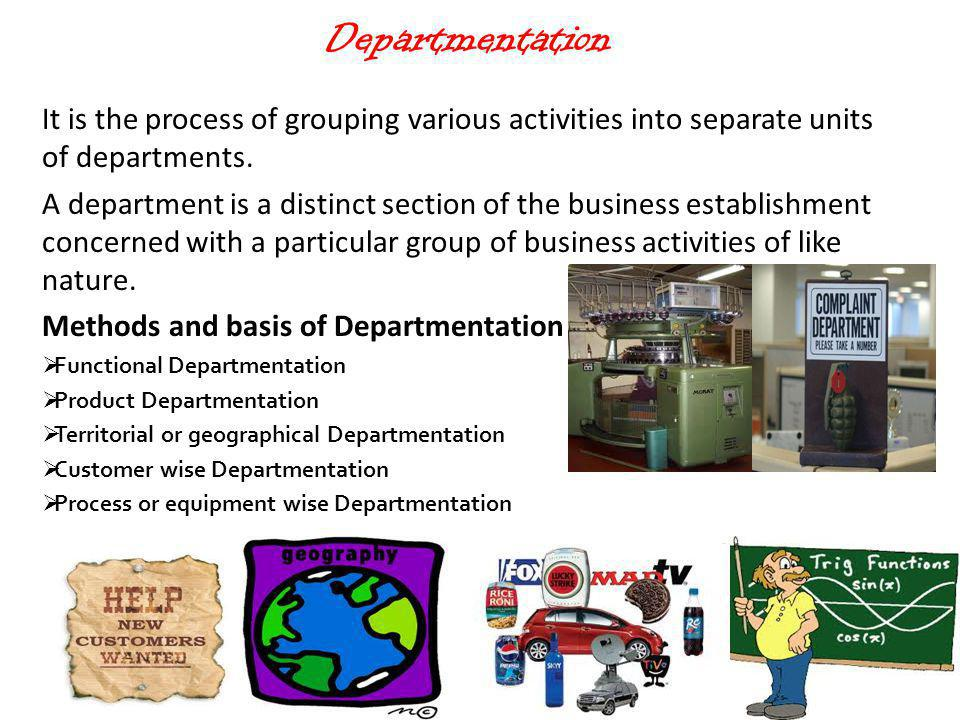 Departmentation It is the process of grouping various activities into separate units of departments.