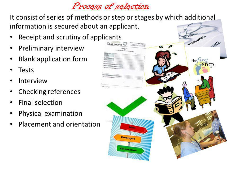 Process of selection It consist of series of methods or step or stages by which additional information is secured about an applicant.
