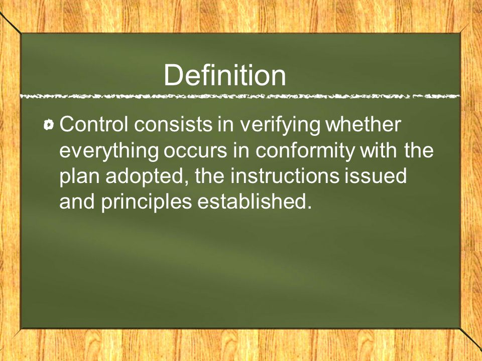 Definition Control consists in verifying whether everything occurs in conformity with the plan adopted, the instructions issued and principles established.