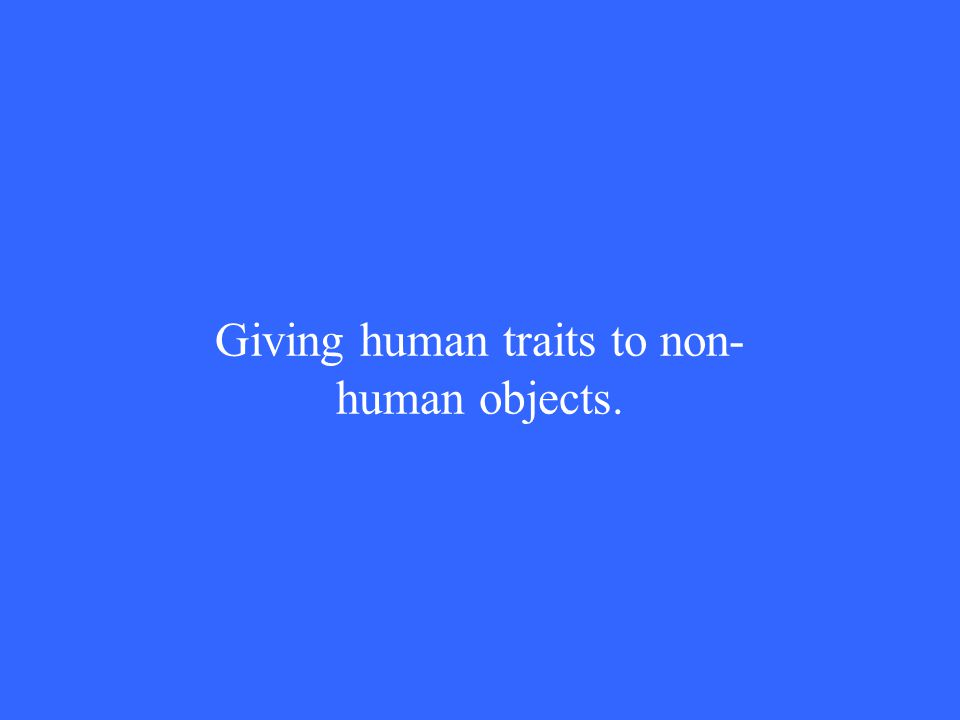 Giving human traits to non- human objects.