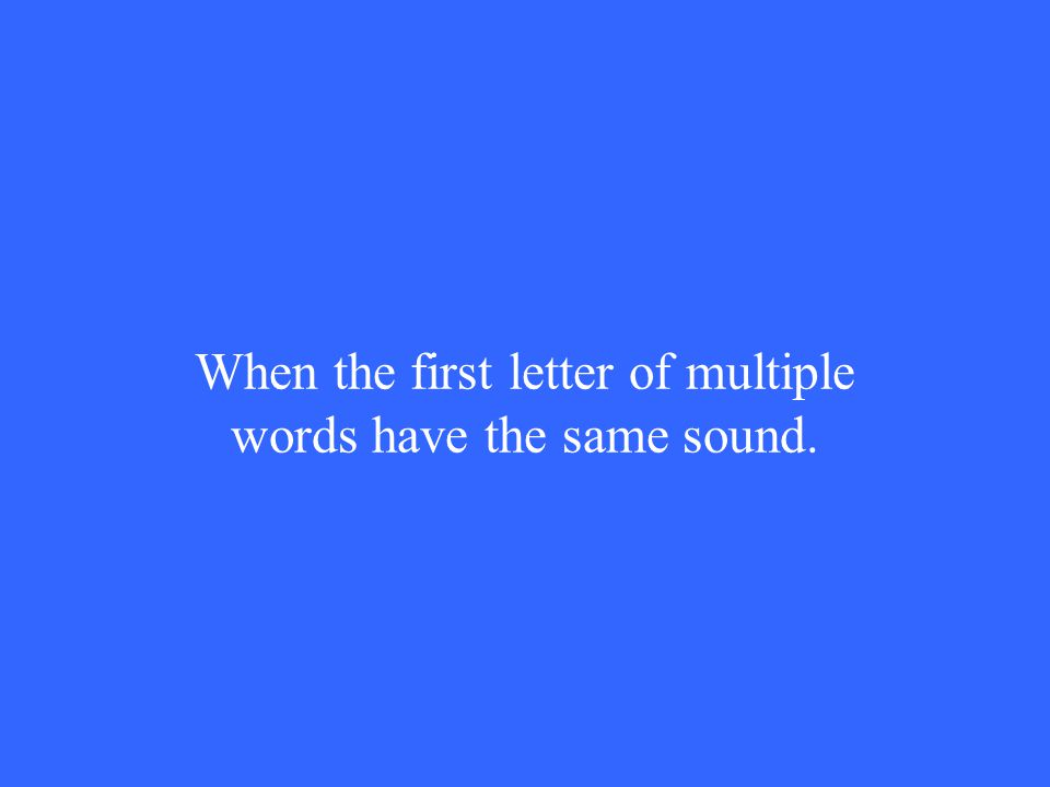 When the first letter of multiple words have the same sound.