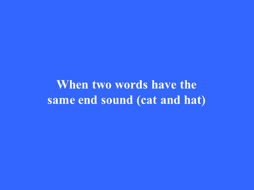 When two words have the same end sound (cat and hat)