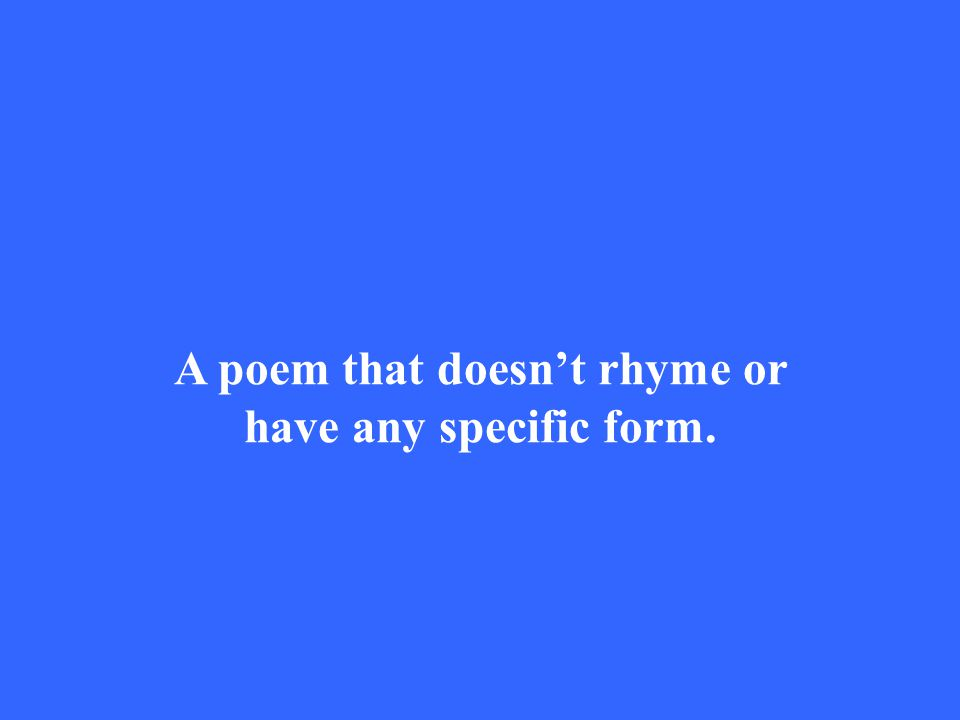 A poem that doesn't rhyme or have any specific form.