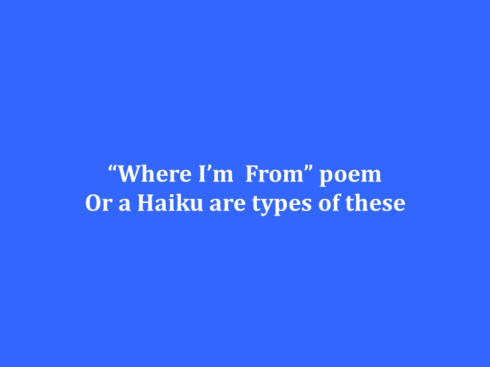 """Where I'm From"" poem Or a Haiku are types of these"
