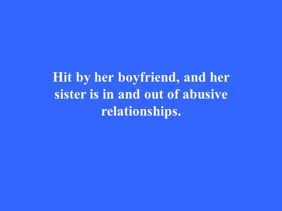 Hit by her boyfriend, and her sister is in and out of abusive relationships.