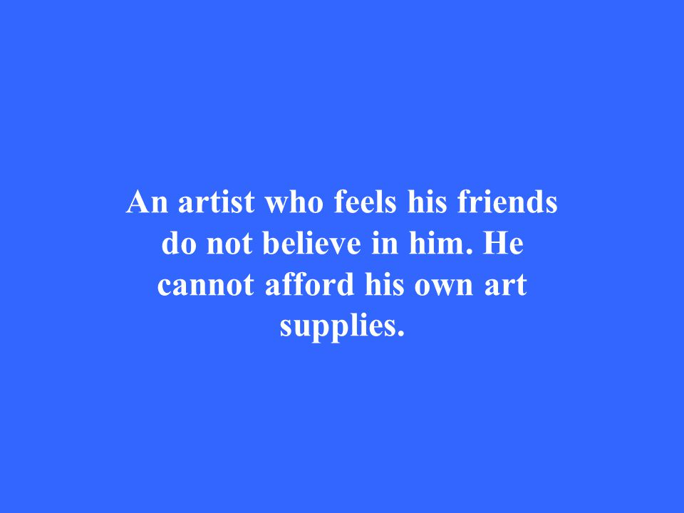 An artist who feels his friends do not believe in him. He cannot afford his own art supplies.