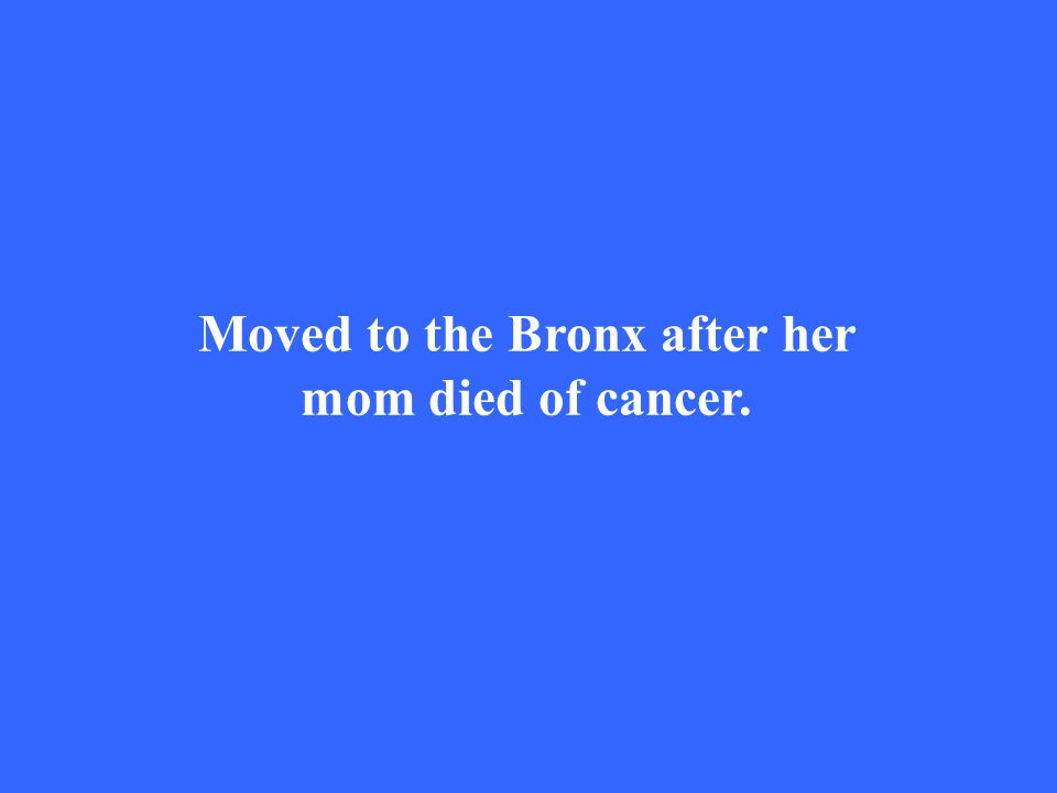 Moved to the Bronx after her mom died of cancer.