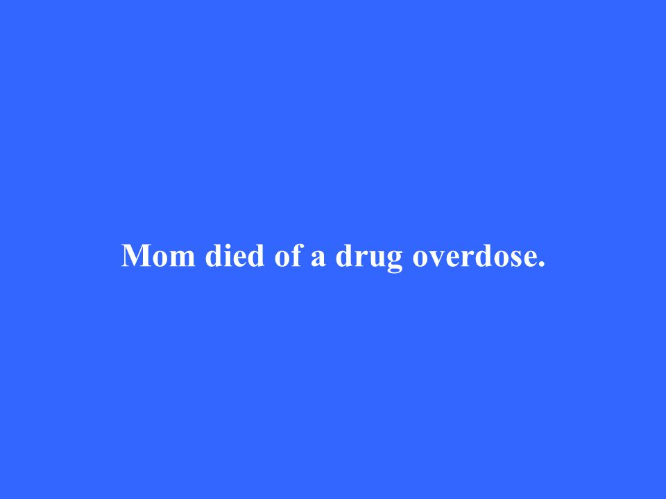 Mom died of a drug overdose.