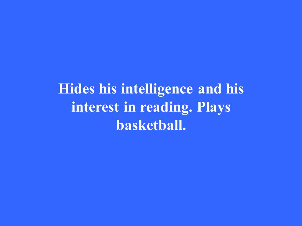 Hides his intelligence and his interest in reading. Plays basketball.