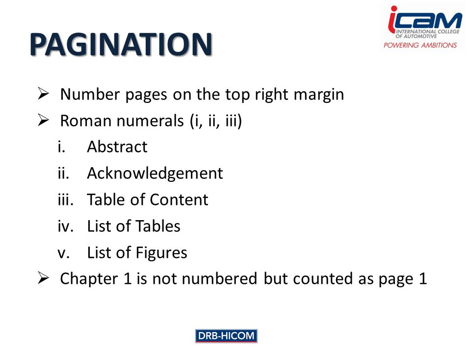 Number pages on the top right margin  Roman numerals (i, ii, iii) i.Abstract ii.Acknowledgement iii.Table of Content iv.List of Tables v.List of Figures  Chapter 1 is not numbered but counted as page 1 PAGINATION