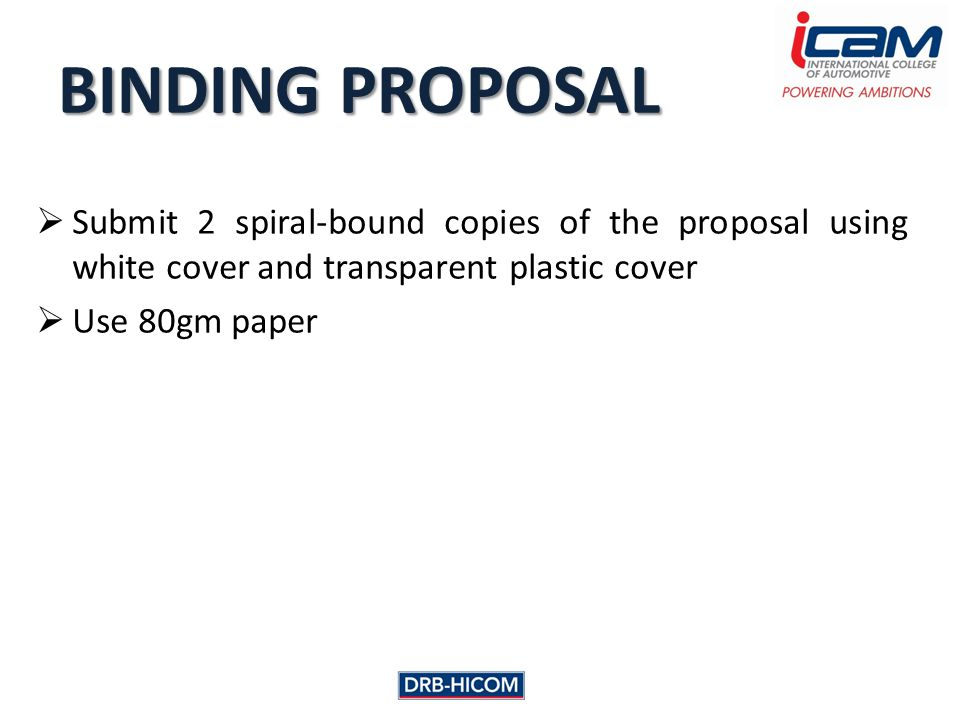  Submit 2 spiral-bound copies of the proposal using white cover and transparent plastic cover  Use 80gm paper BINDING PROPOSAL