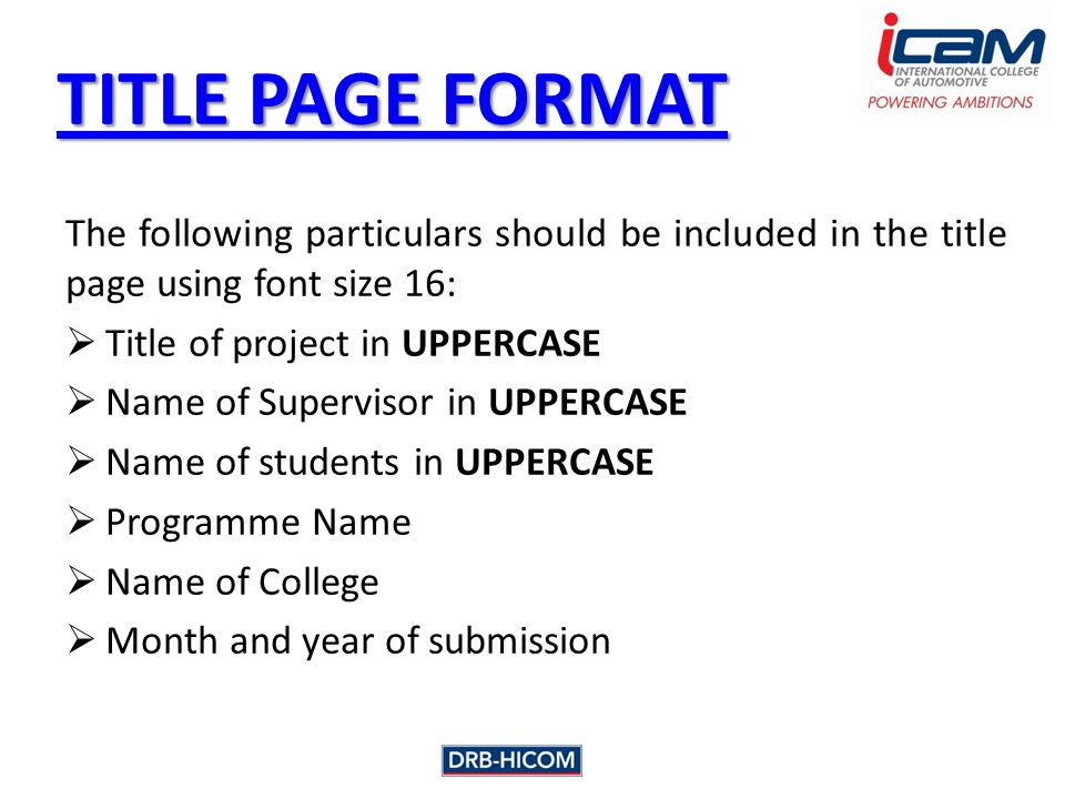 TITLE PAGE FORMAT TITLE PAGE FORMAT The following particulars should be included in the title page using font size 16:  Title of project in UPPERCASE  Name of Supervisor in UPPERCASE  Name of students in UPPERCASE  Programme Name  Name of College  Month and year of submission