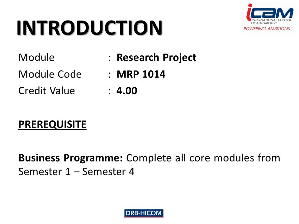 INTRODUCTION Module: Research Project Module Code: MRP 1014 Credit Value: 4.00 PREREQUISITE Business Programme: Complete all core modules from Semester 1 – Semester 4