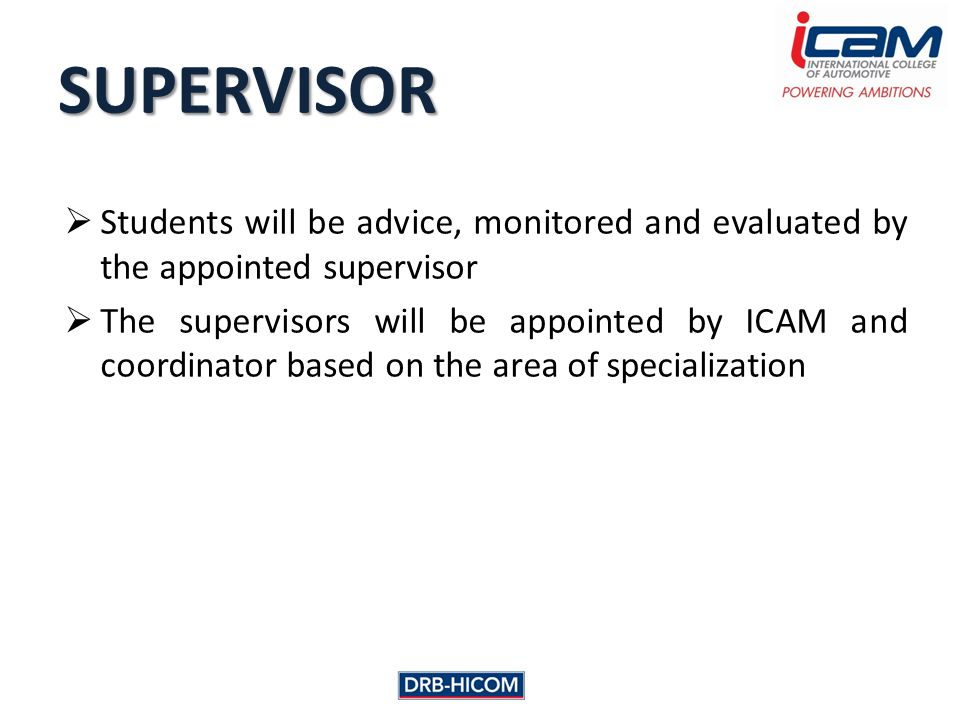  Students will be advice, monitored and evaluated by the appointed supervisor  The supervisors will be appointed by ICAM and coordinator based on the area of specialization SUPERVISOR
