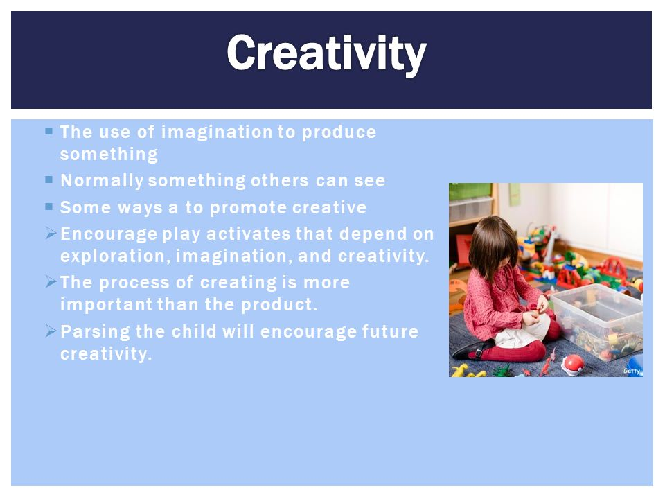  The use of imagination to produce something  Normally something others can see  Some ways a to promote creative  Encourage play activates that de
