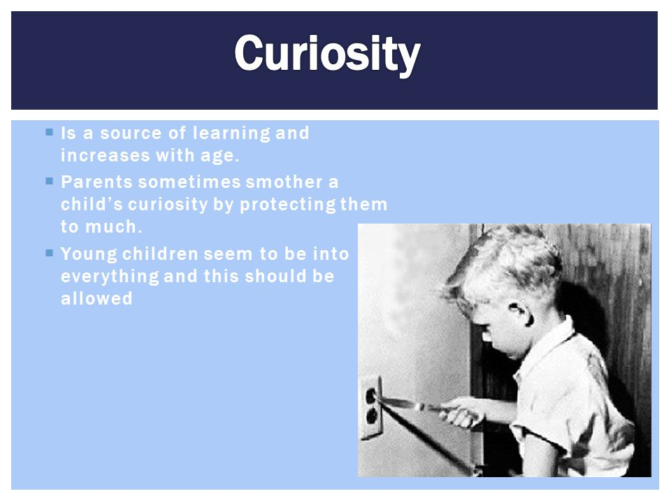  Is a source of learning and increases with age.  Parents sometimes smother a child's curiosity by protecting them to much.  Young children seem to
