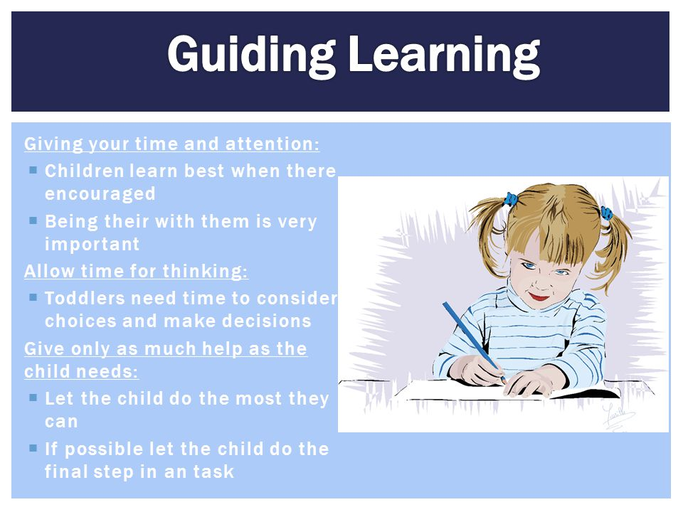 Giving your time and attention:  Children learn best when there encouraged  Being their with them is very important Allow time for thinking:  Toddl