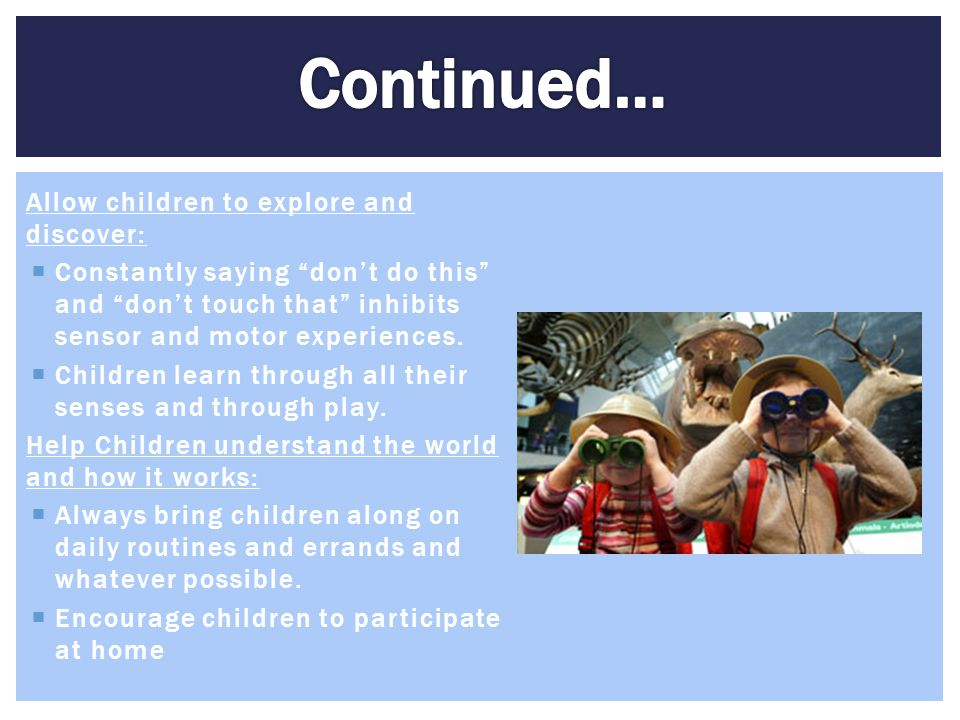 """Allow children to explore and discover:  Constantly saying """"don't do this"""" and """"don't touch that"""" inhibits sensor and motor experiences.  Children l"""