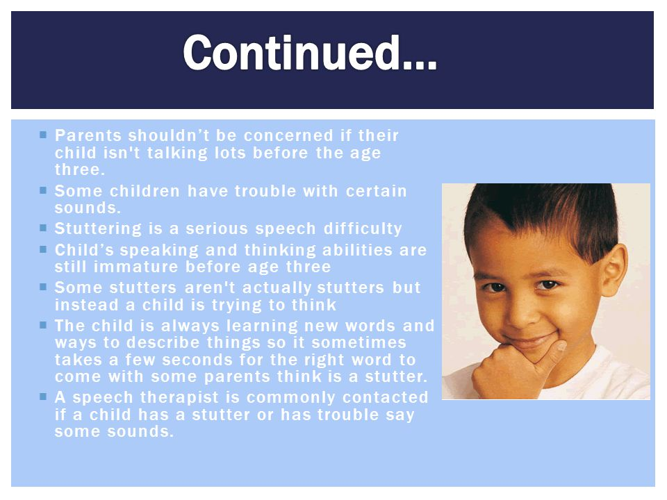  Parents shouldn't be concerned if their child isn't talking lots before the age three.  Some children have trouble with certain sounds.  Stutterin