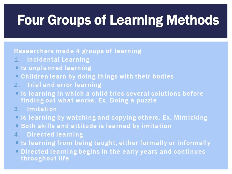 Researchers made 4 groups of learning 1.Incidental Learning  Is unplanned learning  Children learn by doing things with their bodies 2.Trial and err