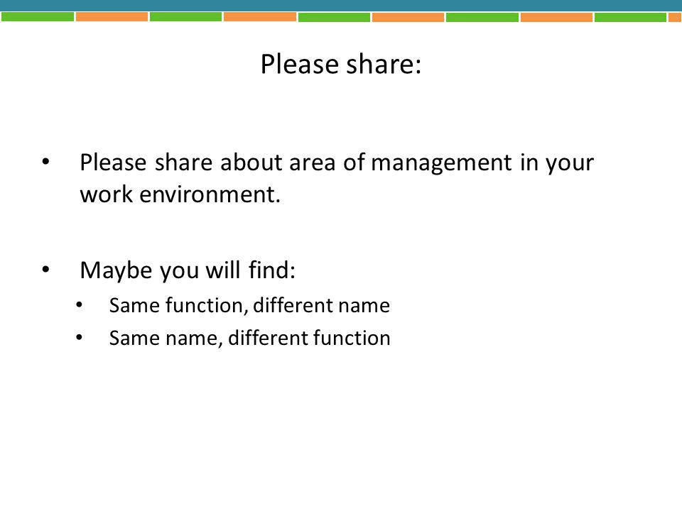 Please share: Please share about area of management in your work environment. Maybe you will find: Same function, different name Same name, different