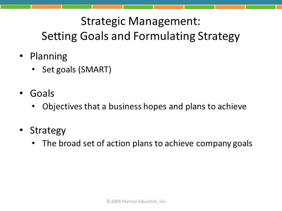 Strategic Management: Setting Goals and Formulating Strategy Planning Set goals (SMART) Goals Objectives that a business hopes and plans to achieve St