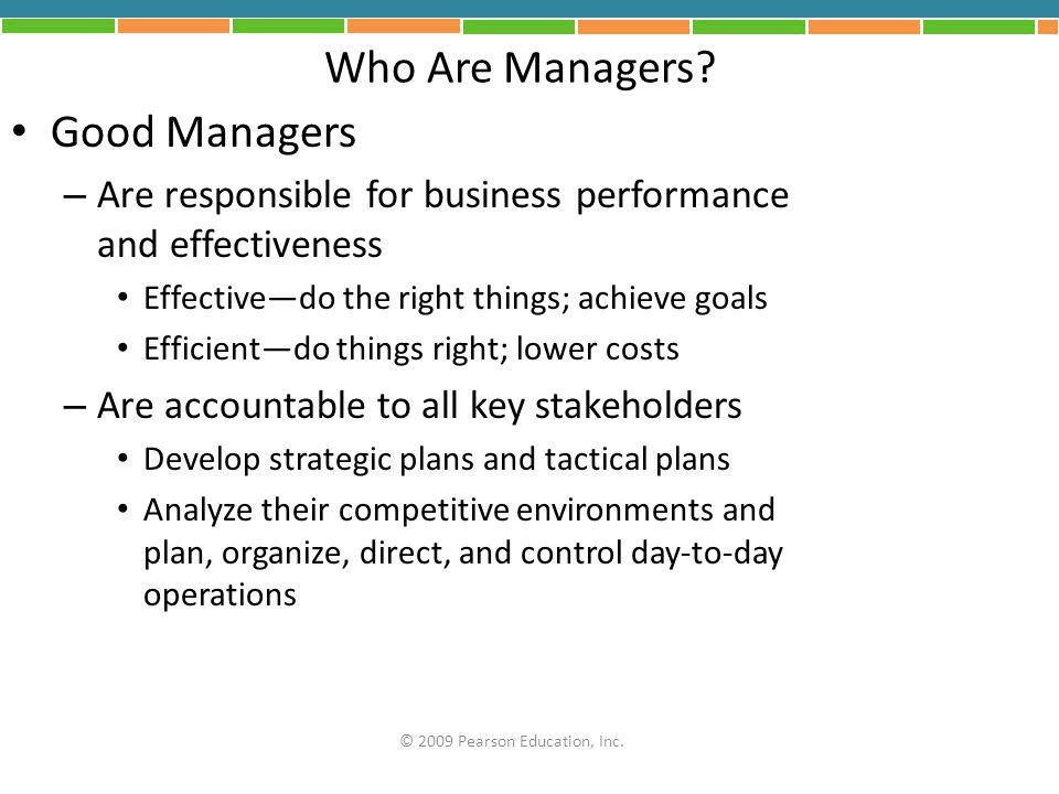 Who Are Managers? Good Managers – Are responsible for business performance and effectiveness Effective—do the right things; achieve goals Efficient—do