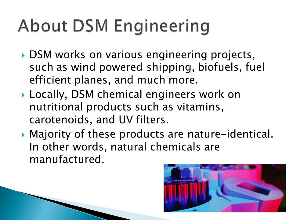  DSM works on various engineering projects, such as wind powered shipping, biofuels, fuel efficient planes, and much more.  Locally, DSM chemical en