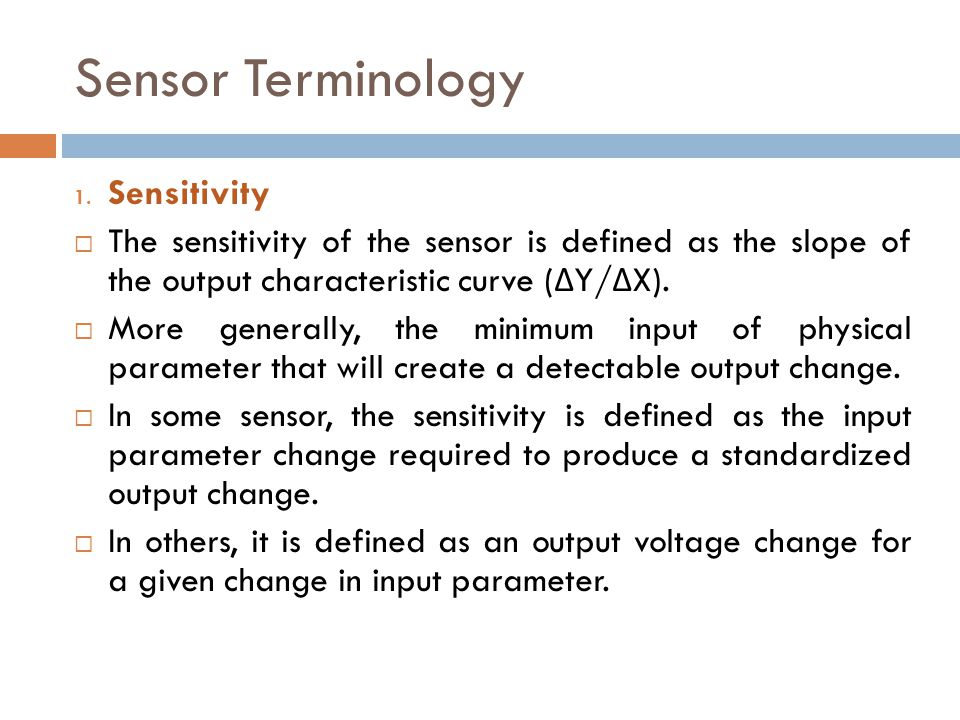 Sensor Terminology 1. Sensitivity  The sensitivity of the sensor is defined as the slope of the output characteristic curve ( Δ Y/ Δ X).  More gener