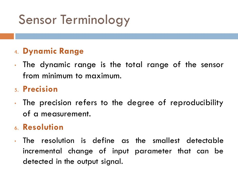 4. Dynamic Range The dynamic range is the total range of the sensor from minimum to maximum. 5. Precision The precision refers to the degree of reprod