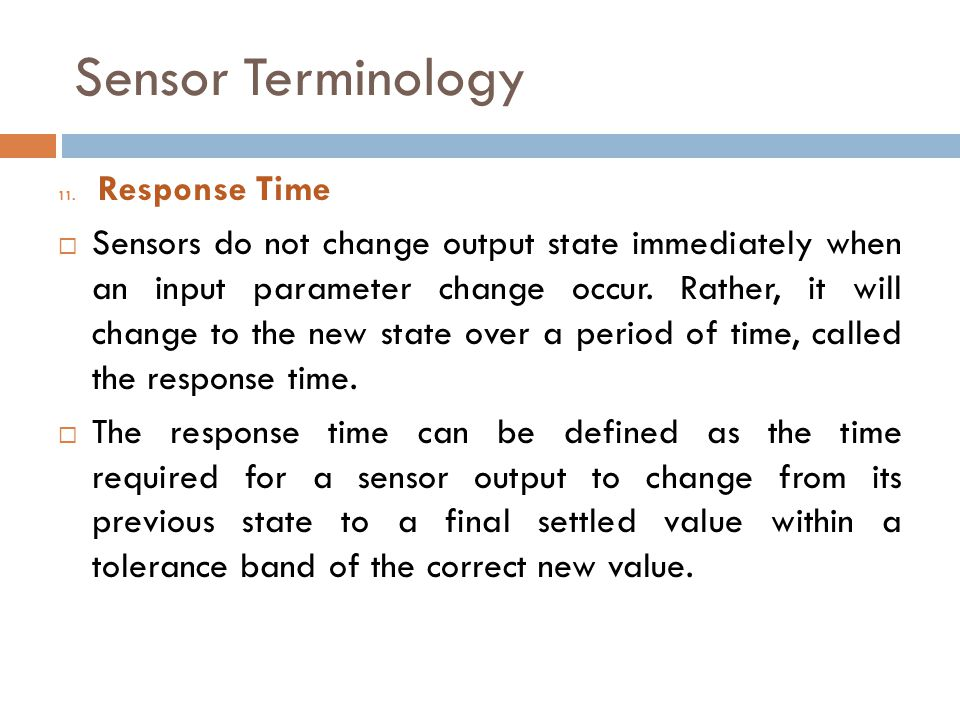 Sensor Terminology 11. Response Time  Sensors do not change output state immediately when an input parameter change occur. Rather, it will change to
