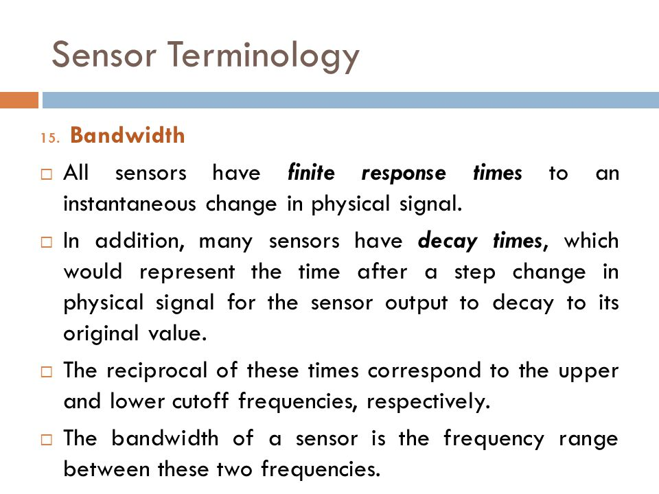 Sensor Terminology 15. Bandwidth  All sensors have finite response times to an instantaneous change in physical signal.  In addition, many sensors h