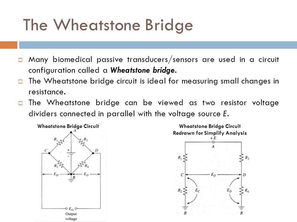 The Wheatstone Bridge  Many biomedical passive transducers/sensors are used in a circuit configuration called a Wheatstone bridge.  The Wheatstone b