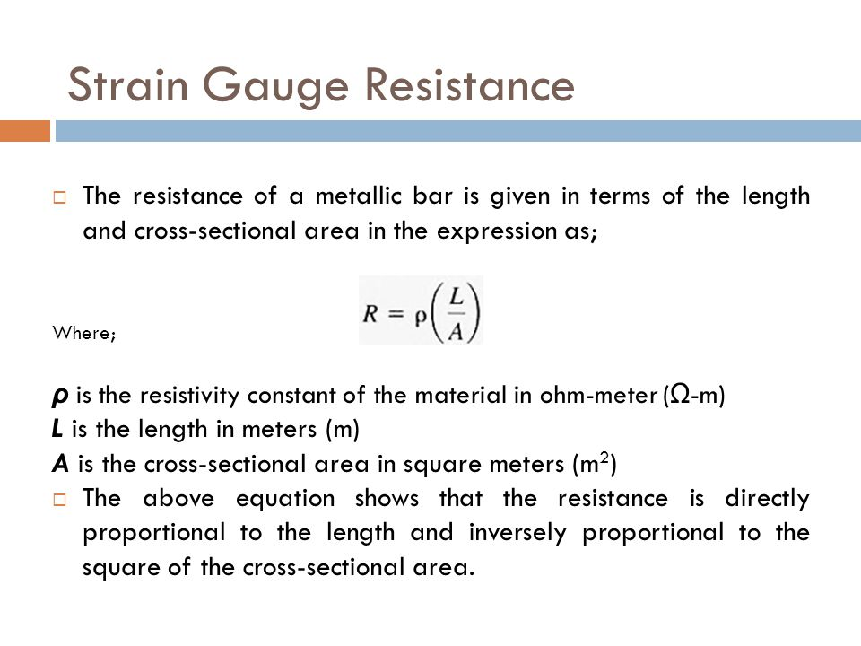 Strain Gauge Resistance  The resistance of a metallic bar is given in terms of the length and cross-sectional area in the expression as; Where; ρ is