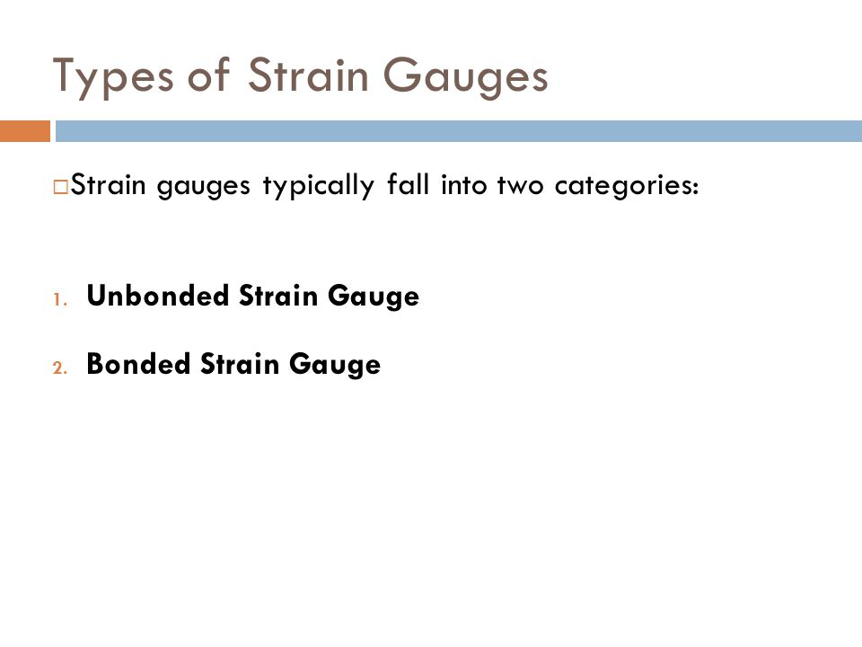 Types of Strain Gauges  Strain gauges typically fall into two categories: 1. Unbonded Strain Gauge 2. Bonded Strain Gauge