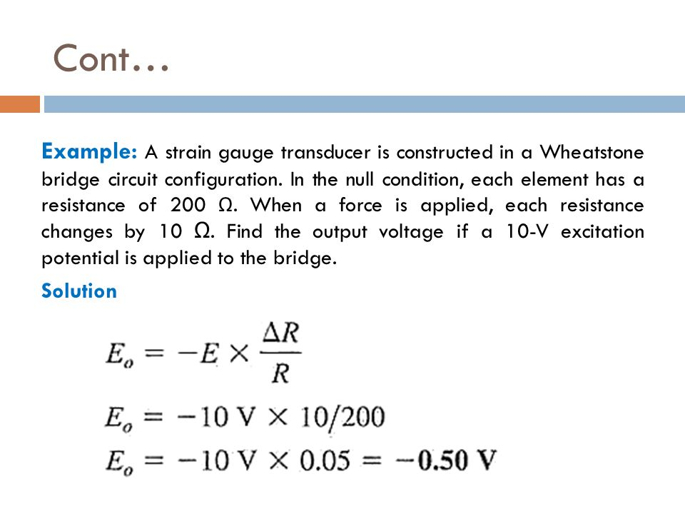 Cont… Example: A strain gauge transducer is constructed in a Wheatstone bridge circuit configuration. In the null condition, each element has a resist