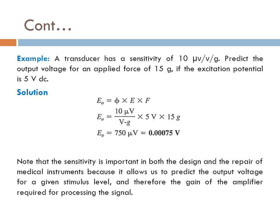 Cont… Example: A transducer has a sensitivity of 10 μν / ν /g. Predict the output voltage for an applied force of 15 g, if the excitation potential is