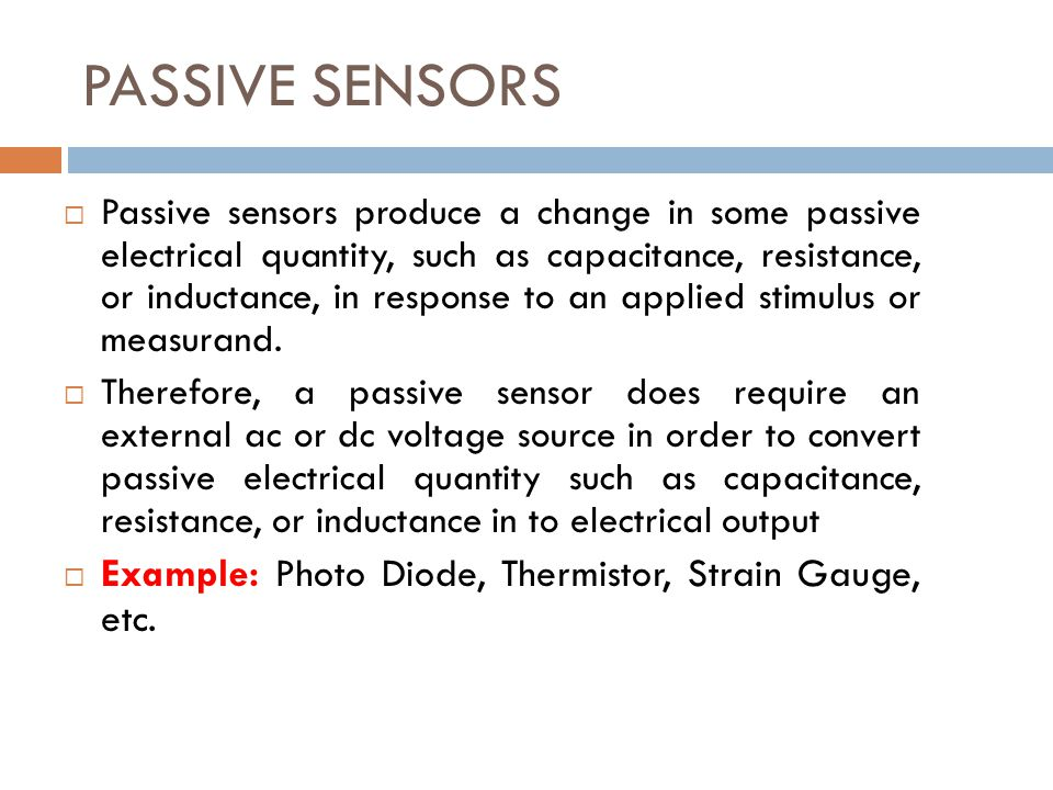 PASSIVE SENSORS  Passive sensors produce a change in some passive electrical quantity, such as capacitance, resistance, or inductance, in response to