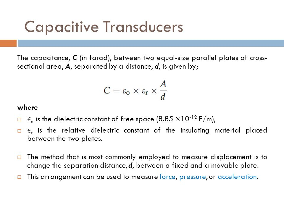 Capacitive Transducers The capacitance, C (in farad), between two equal-size parallel plates of cross- sectional area, A, separated by a distance, d,