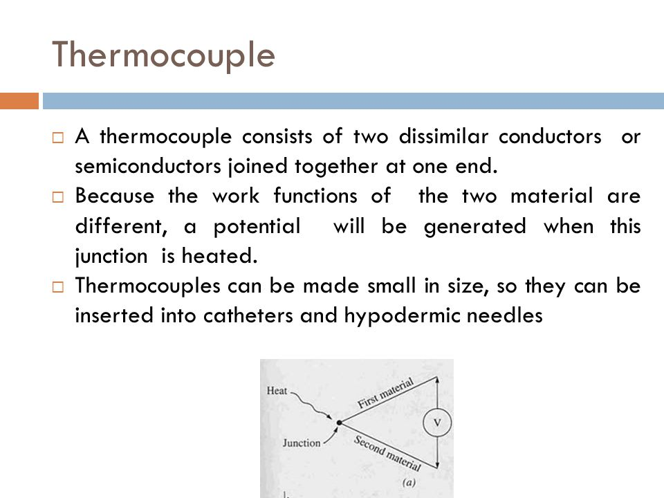 Thermocouple  A thermocouple consists of two dissimilar conductors or semiconductors joined together at one end.  Because the work functions of the
