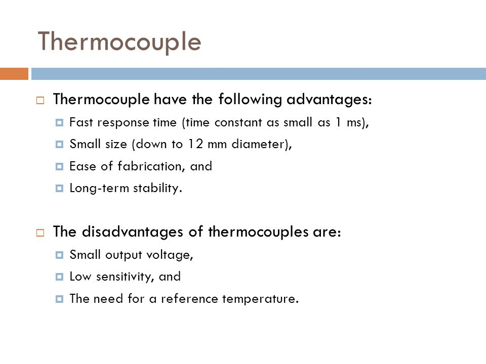 Thermocouple  Thermocouple have the following advantages:  Fast response time (time constant as small as 1 ms),  Small size (down to 12 mm diameter