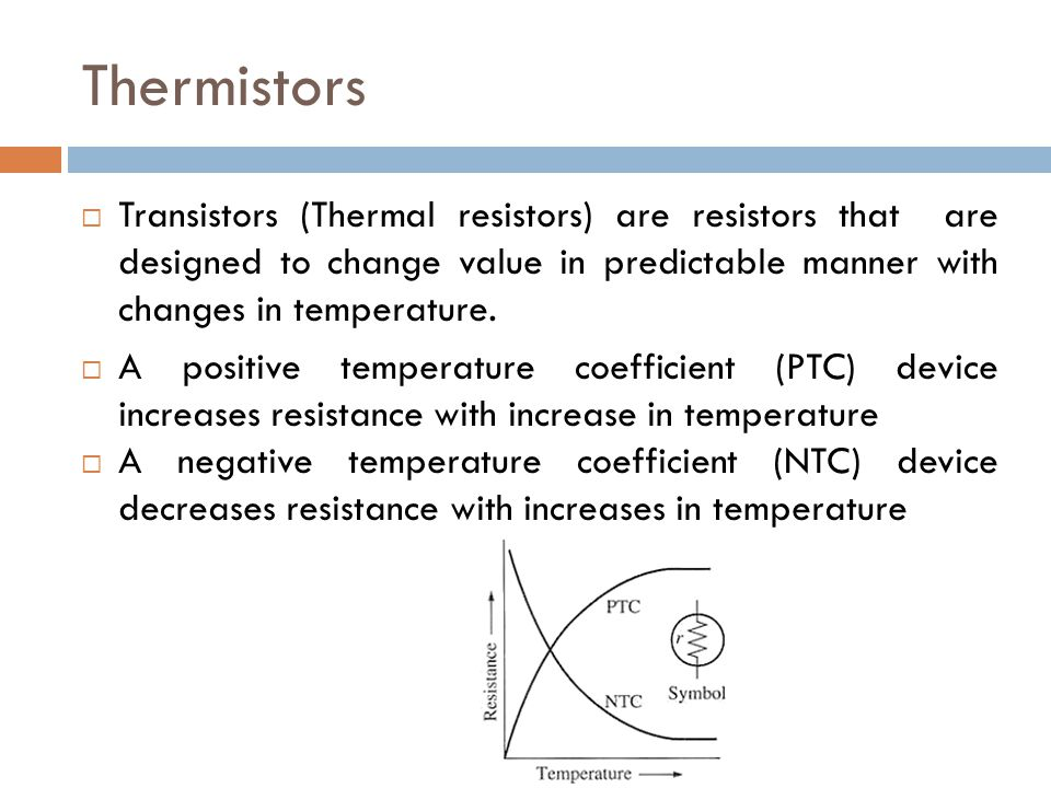 Thermistors  Transistors (Thermal resistors) are resistors that are designed to change value in predictable manner with changes in temperature.  A p