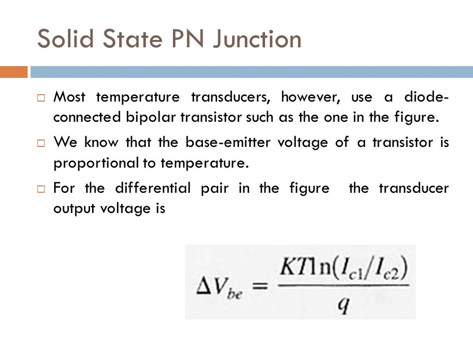 Solid State PN Junction  Most temperature transducers, however, use a diode- connected bipolar transistor such as the one in the figure.  We know th