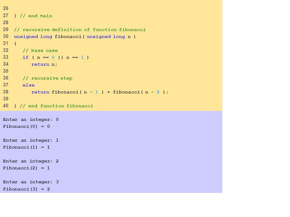 26 27 } // end main 28 29 // recursive definition of function fibonacci 30 unsigned long fibonacci( unsigned long n ) 31 { 32 // base case 33 if ( n == 0    n == 1 ) 34 return n; 35 36 // recursive step 37 else 38 return fibonacci( n - 1 ) + fibonacci( n - 2 ); 39 40 } // end function fibonacci Enter an integer: 0 Fibonacci(0) = 0 Enter an integer: 1 Fibonacci(1) = 1 Enter an integer: 2 Fibonacci(2) = 1 Enter an integer: 3 Fibonacci(3) = 2