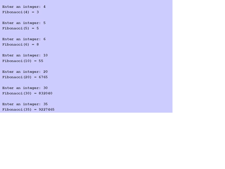 Enter an integer: 4 Fibonacci(4) = 3 Enter an integer: 5 Fibonacci(5) = 5 Enter an integer: 6 Fibonacci(6) = 8 Enter an integer: 10 Fibonacci(10) = 55 Enter an integer: 20 Fibonacci(20) = 6765 Enter an integer: 30 Fibonacci(30) = 832040 Enter an integer: 35 Fibonacci(35) = 9227465