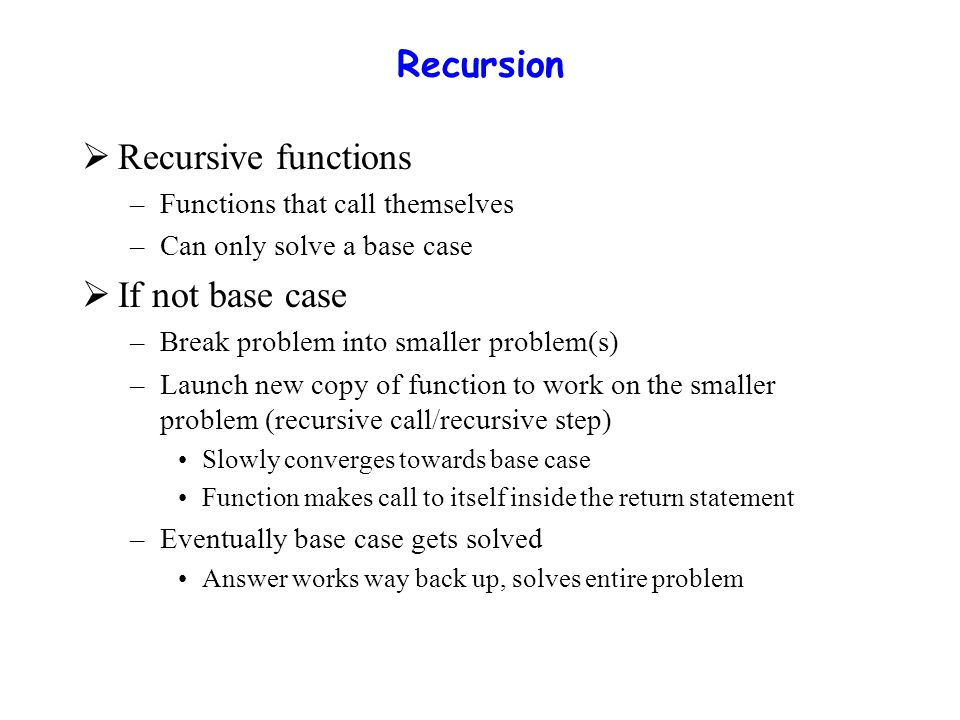 Recursion  Recursive functions –Functions that call themselves –Can only solve a base case  If not base case –Break problem into smaller problem(s) –Launch new copy of function to work on the smaller problem (recursive call/recursive step) Slowly converges towards base case Function makes call to itself inside the return statement –Eventually base case gets solved Answer works way back up, solves entire problem