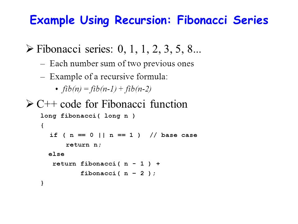Example Using Recursion: Fibonacci Series  Fibonacci series: 0, 1, 1, 2, 3, 5, 8...